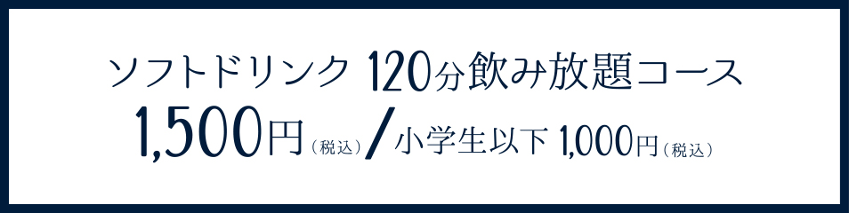 ソフトドリンク120分飲み放題コース 1500円(税込)※小学生以下 1000円(税込)